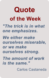 "Quote  of the Week ""The trick is in what one emphasizes.      We either make ourselves miserable, or we make ourselves strong.   The amount of work is the same."" Carlos Castaneda"